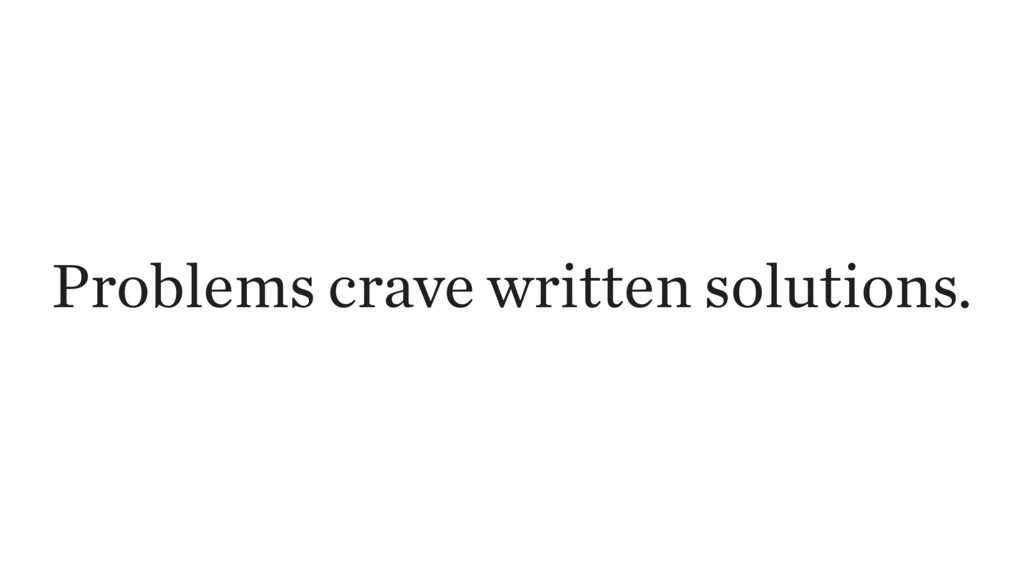 Problems crave written solutions.