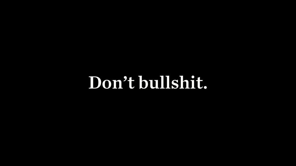 Don't bullshit.
