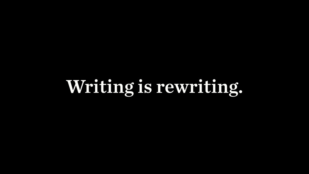 Writing is rewriting.