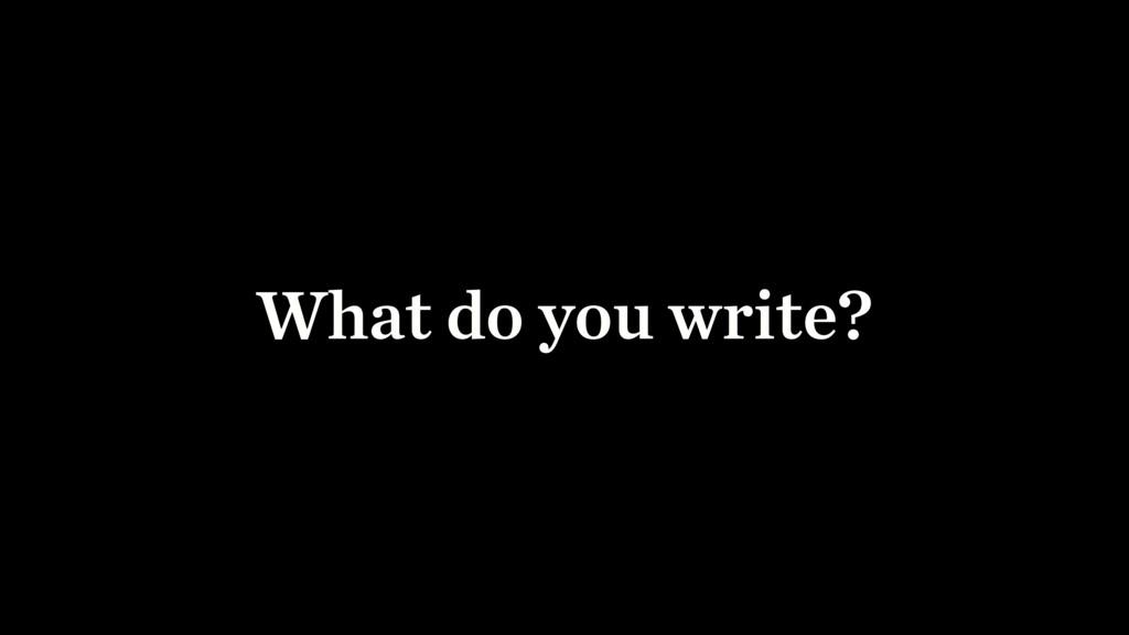 What do you write?
