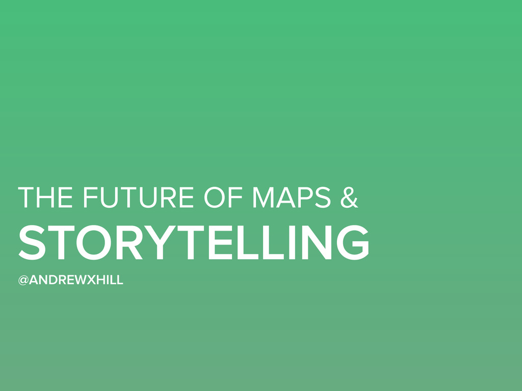 THE FUTURE OF MAPS & STORYTELLING @ANDREWXHILL