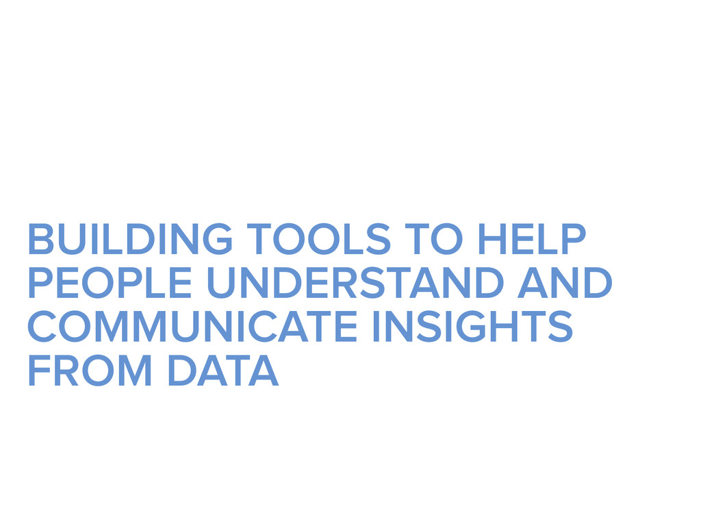 BUILDING TOOLS TO HELP PEOPLE UNDERSTAND AND CO...