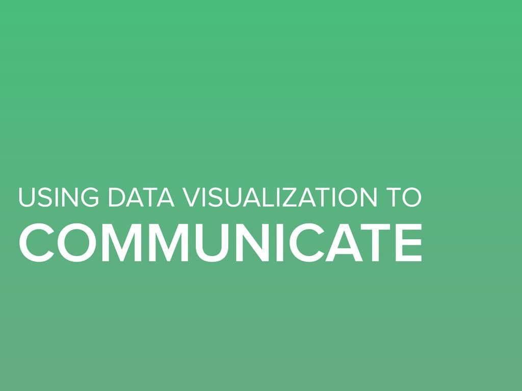 USING DATA VISUALIZATION TO COMMUNICATE