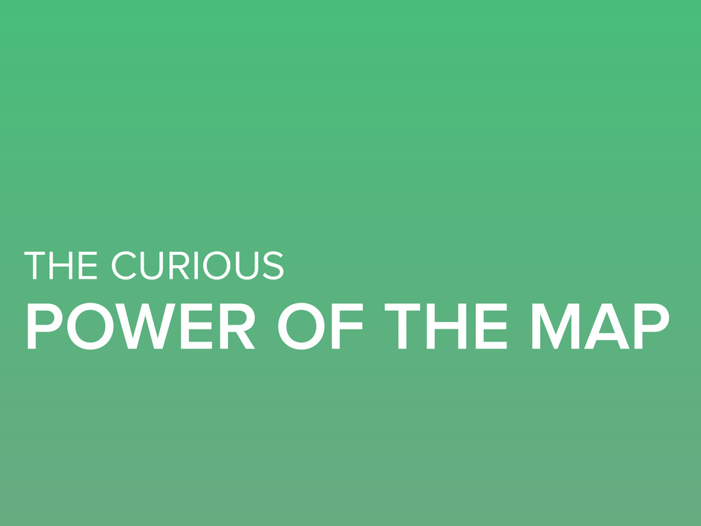 THE CURIOUS POWER OF THE MAP