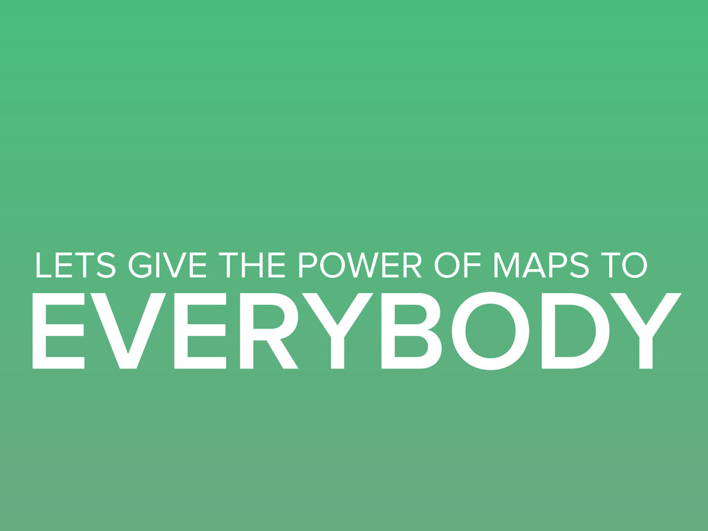 EVERYBODY LETS GIVE THE POWER OF MAPS TO