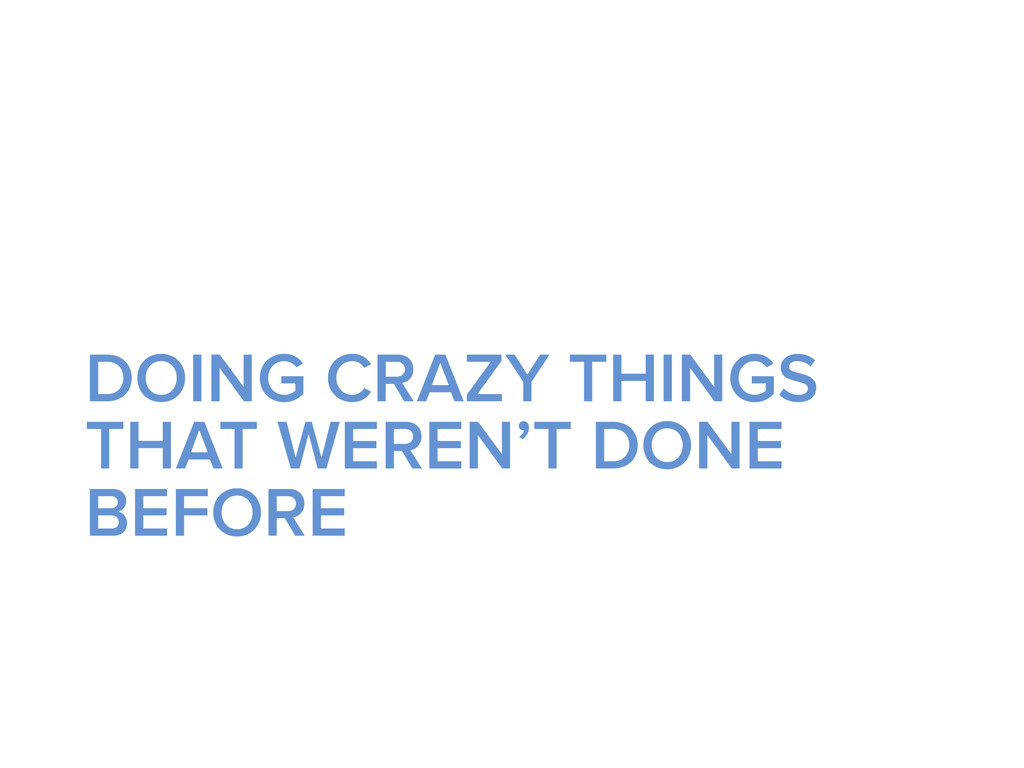 DOING CRAZY THINGS THAT WEREN'T DONE BEFORE