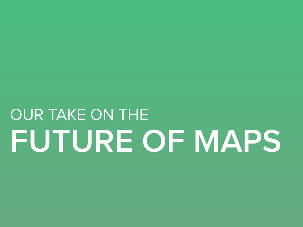 OUR TAKE ON THE FUTURE OF MAPS
