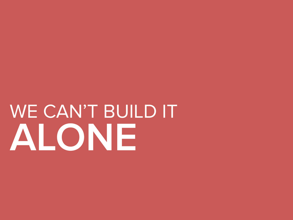 WE CAN'T BUILD IT ALONE