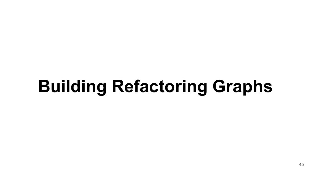 Building Refactoring Graphs 45