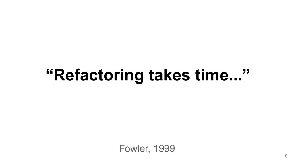 """""""Refactoring takes time..."""" 8 Fowler, 1999"""