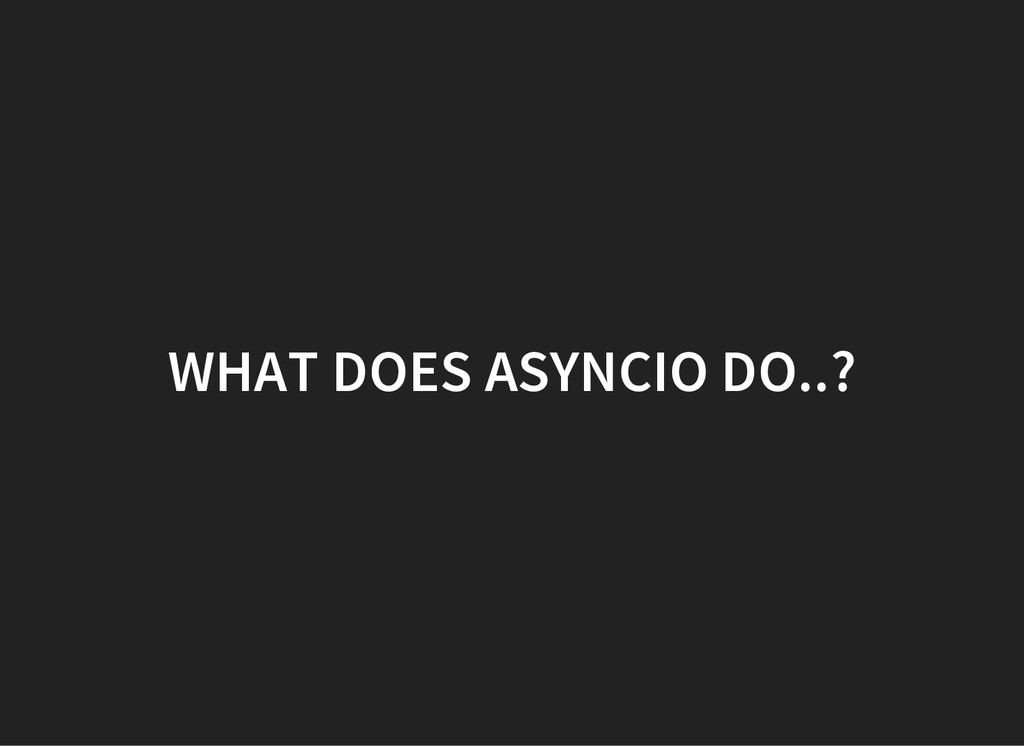 WHAT DOES ASYNCIO DO..?