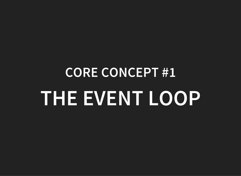 CORE CONCEPT #1 THE EVENT LOOP
