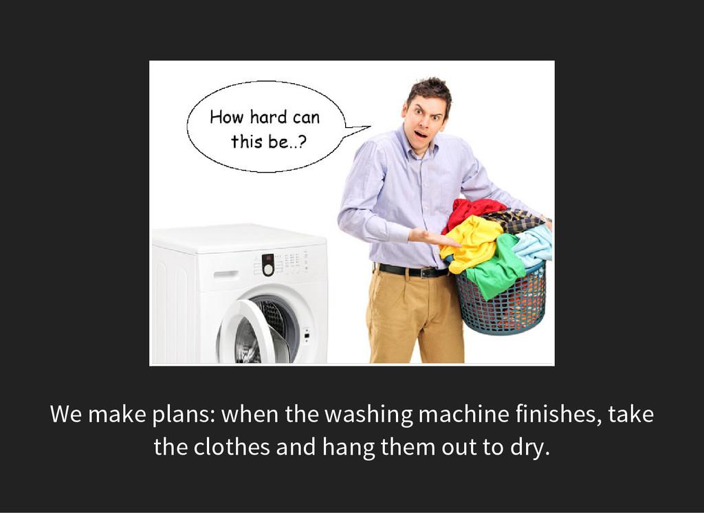 We make plans: when the washing machine finishe...
