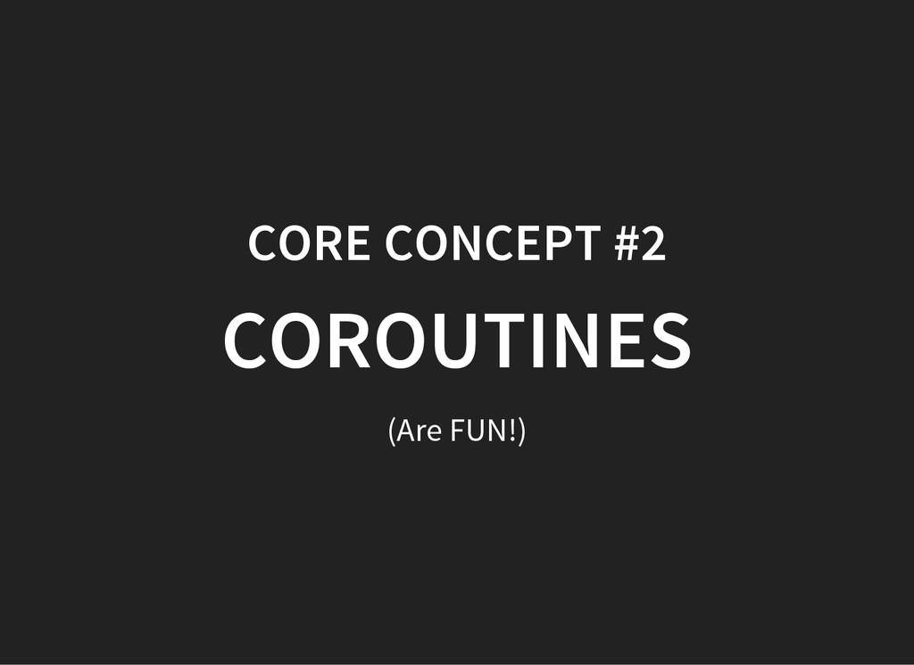 CORE CONCEPT #2 COROUTINES (Are FUN!)