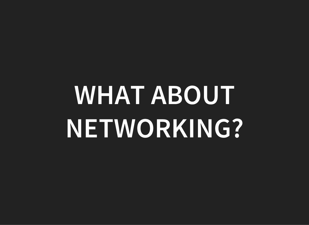 WHAT ABOUT NETWORKING?