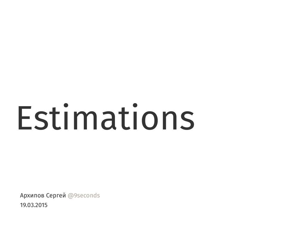 Estimations Архипов Сергей @9seconds 19.03.2015
