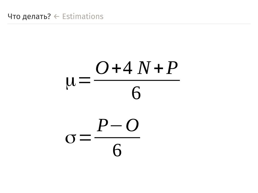 Что делать? ← Estimations μ= O+4 N+P 6 σ= P−O 6