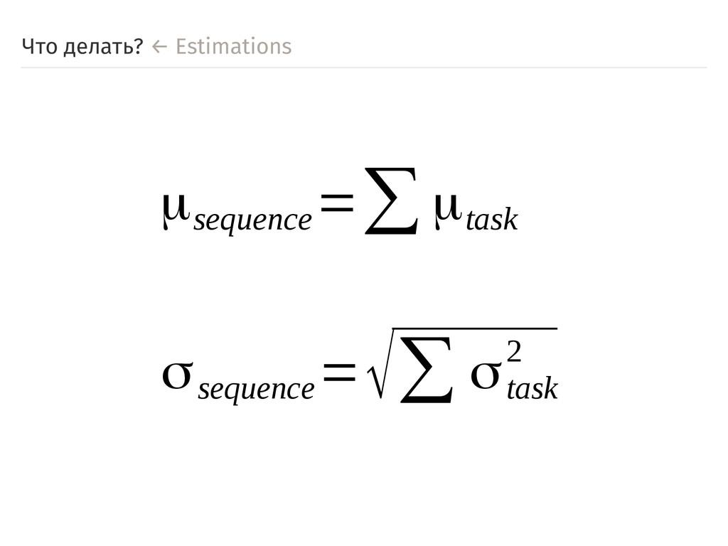 Что делать? ← Estimations μsequence =∑μtask σse...