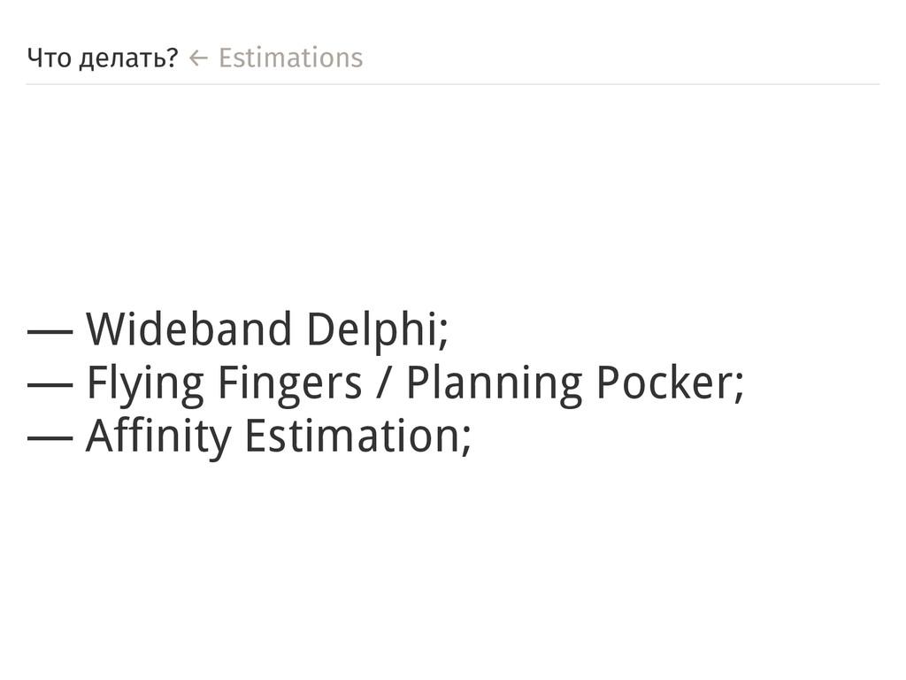Что делать? ← Estimations ― Wideband Delphi; ― ...