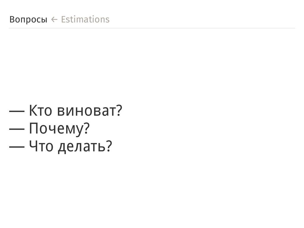 Вопросы ← Estimations ― Кто виноват? ― Почему? ...