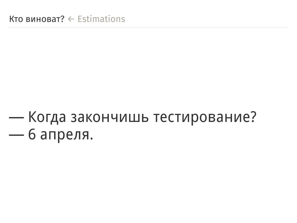 Кто виноват? ← Estimations ― Когда закончишь те...
