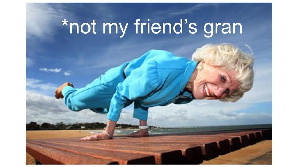 *not my friend's gran
