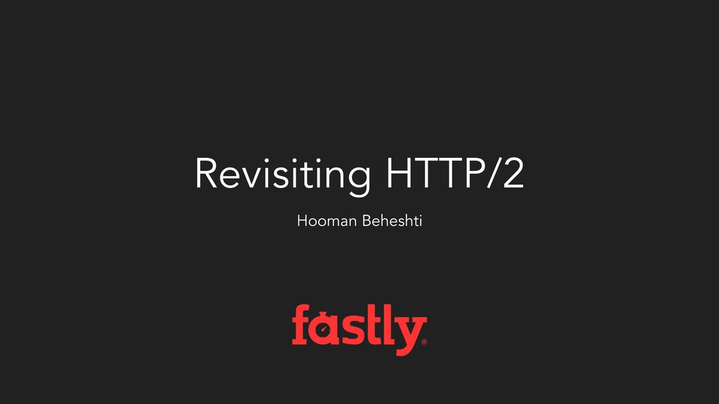 Revisiting HTTP/2 Hooman Beheshti