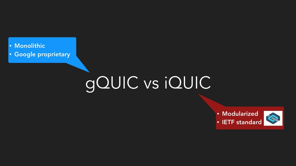 gQUIC vs iQUIC • Monolithic • Google proprietar...