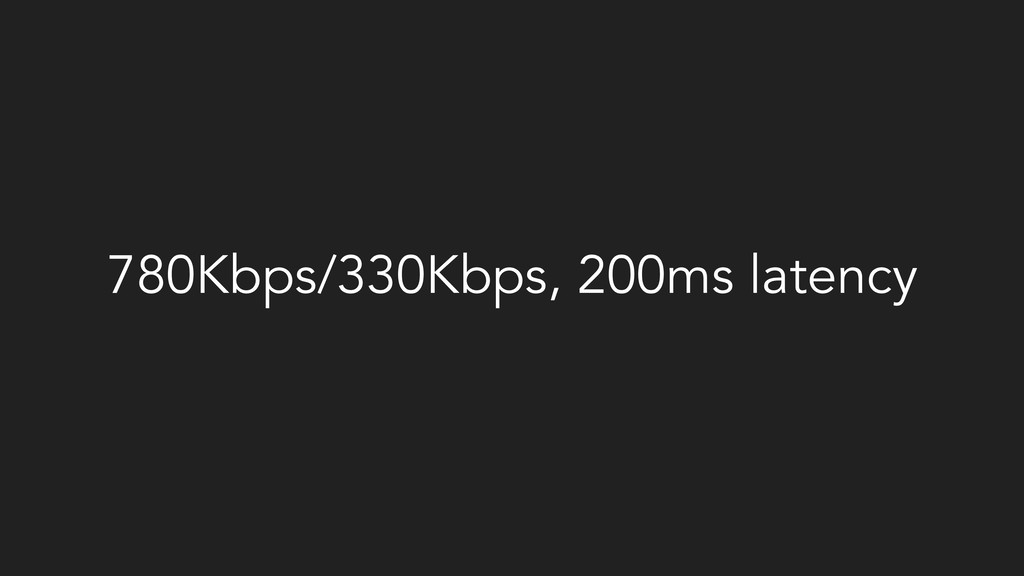 780Kbps/330Kbps, 200ms latency