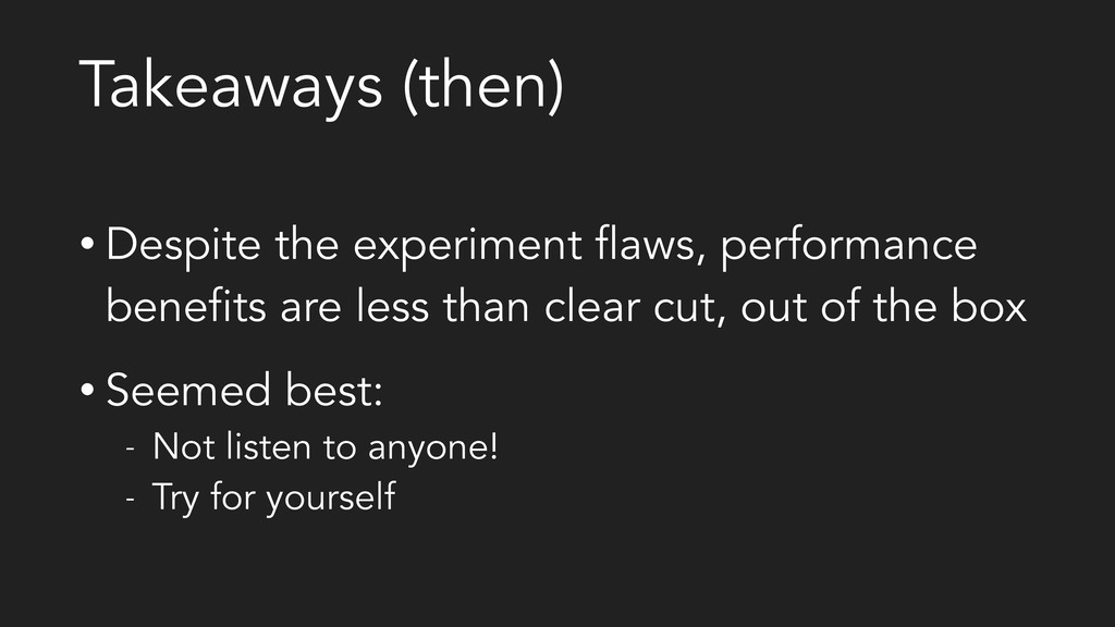 Takeaways (then) • Despite the experiment flaws...