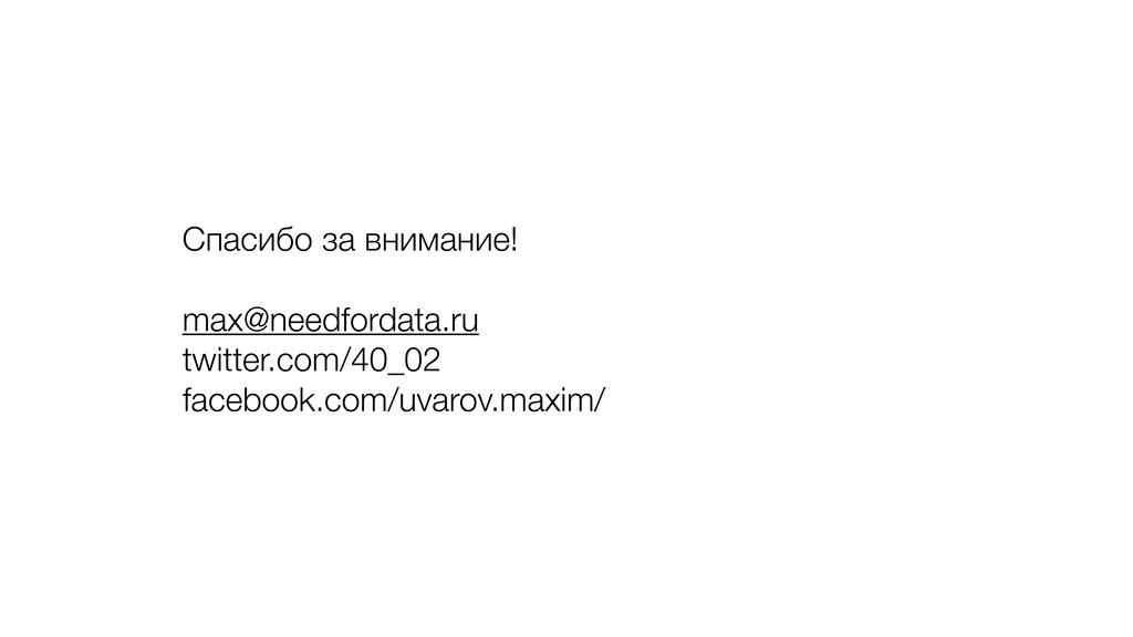 Спасибо за внимание! max@needfordata.ru twitter...