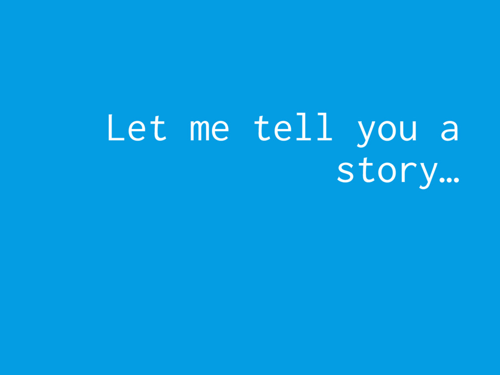 Let me tell you a story…