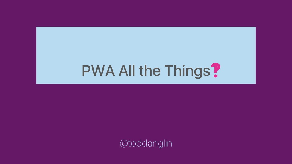 PWA All the Things @toddanglin ! ?