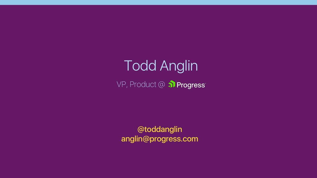 Todd Anglin VP, Product @ @toddanglin anglin@pr...