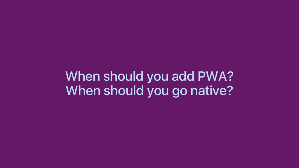 When should you add PWA? When should you go nat...
