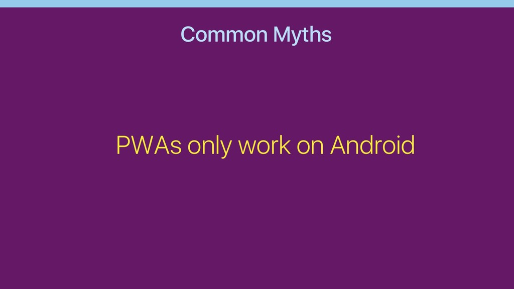 Common Myths PWAs only work on Android