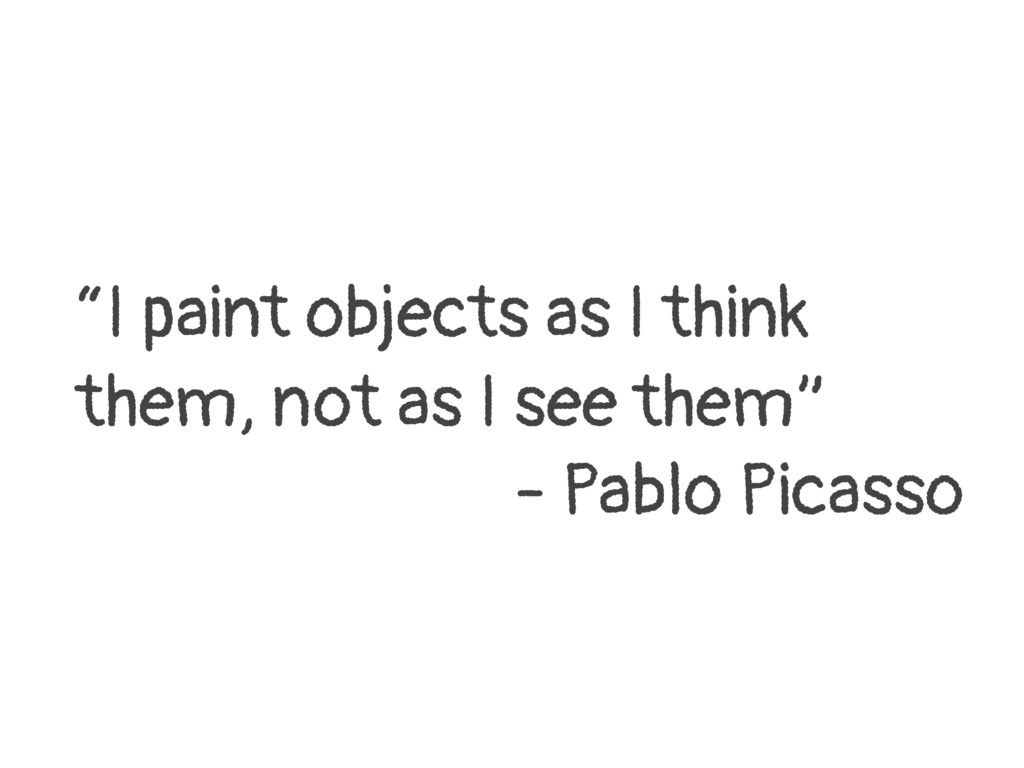"""I paint objects as I think them, not as I see ..."