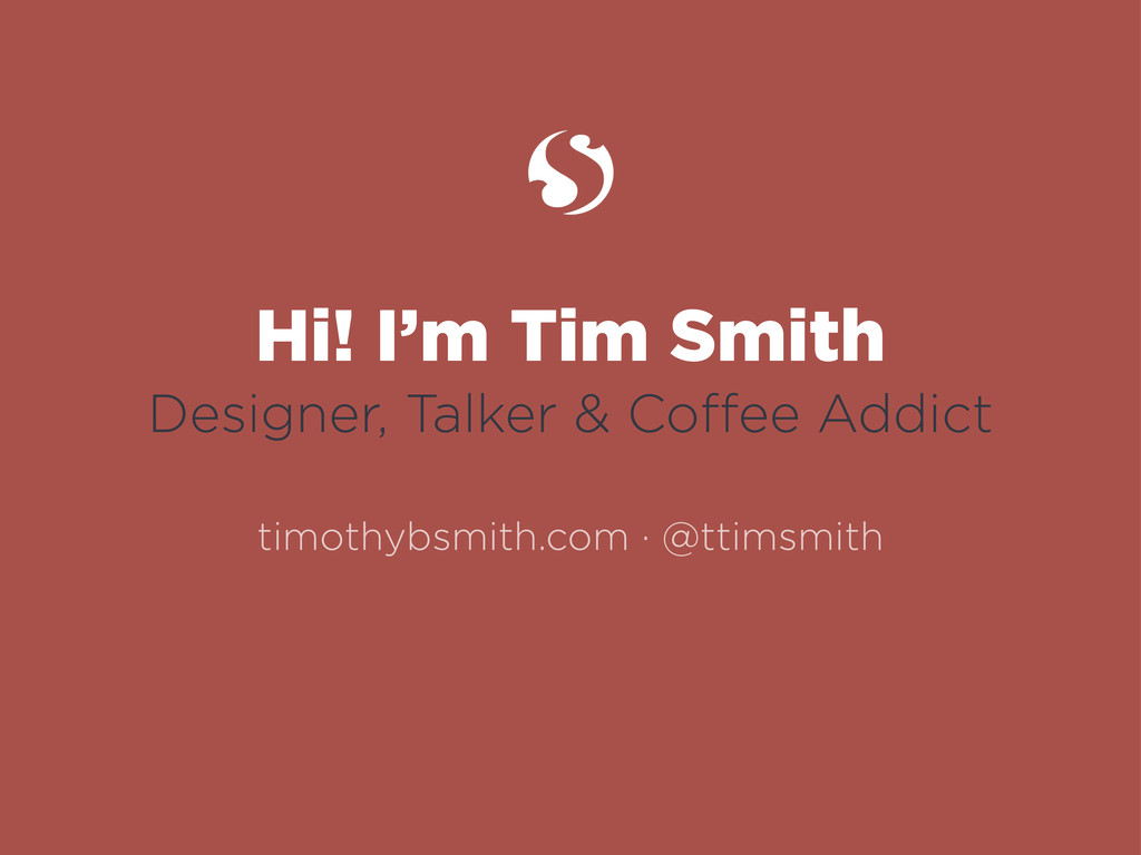 Hi! I'm Tim Smith Designer, Talker & Coffee Addi...