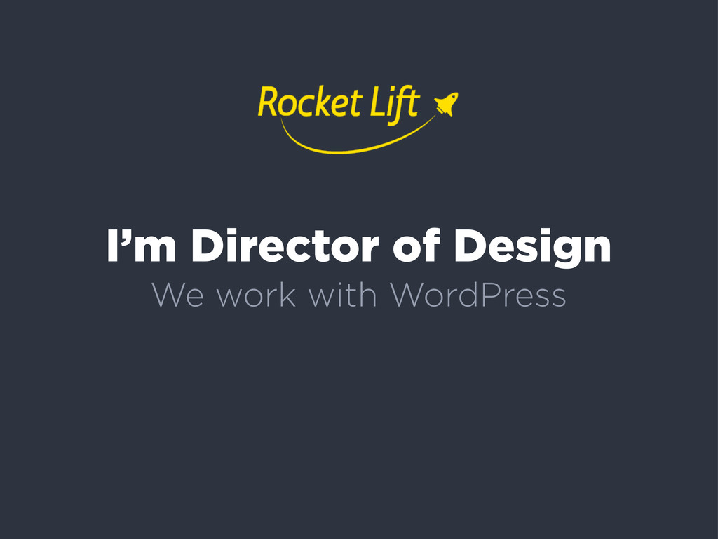 I'm Director of Design We work with WordPress