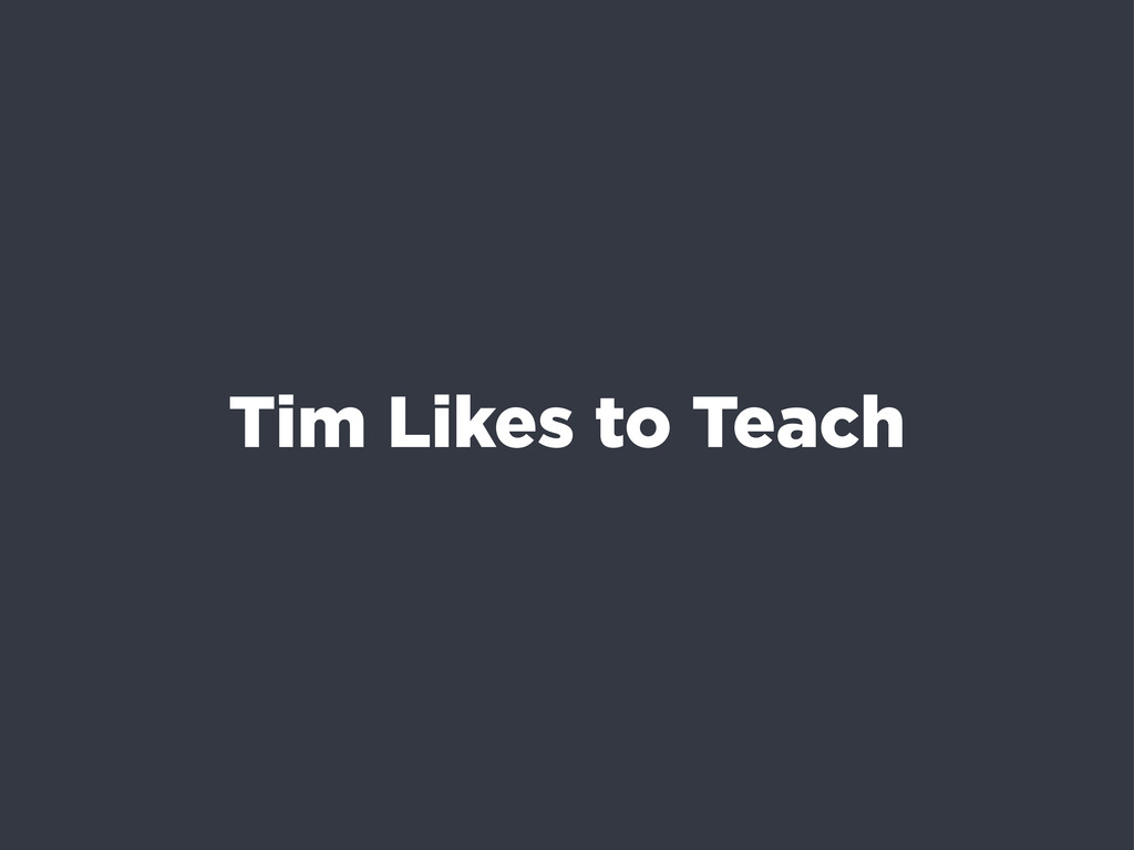 Tim Likes to Teach