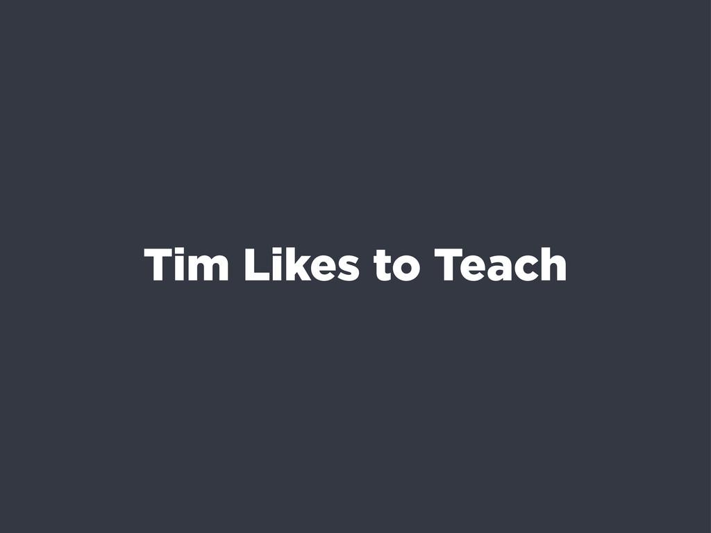 Tim Likes to Teach