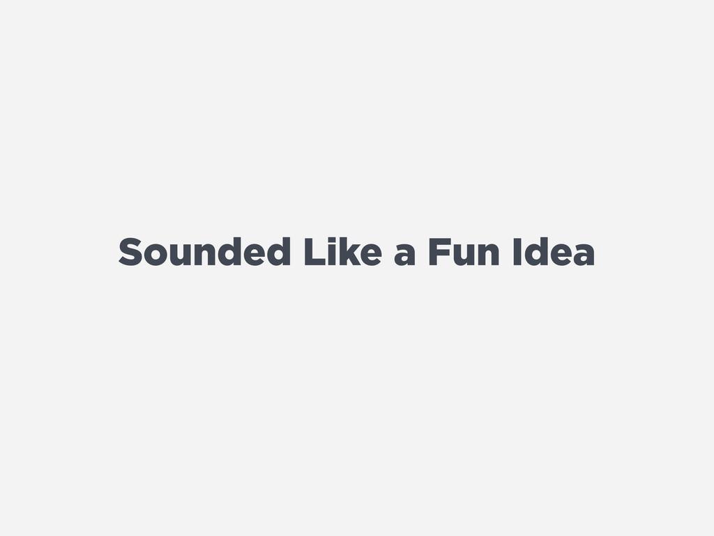Sounded Like a Fun Idea