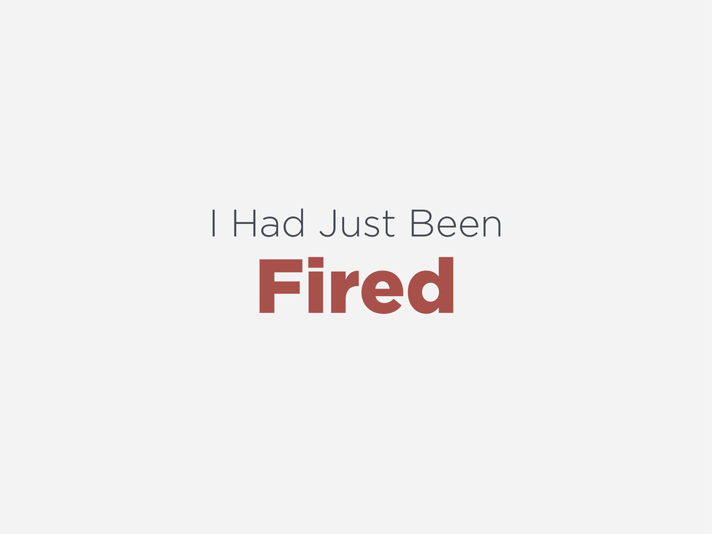 I Had Just Been Fired