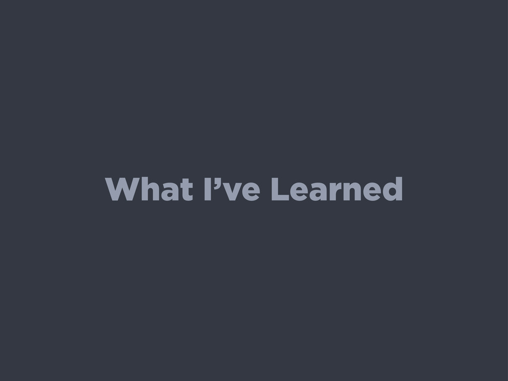 What I've Learned