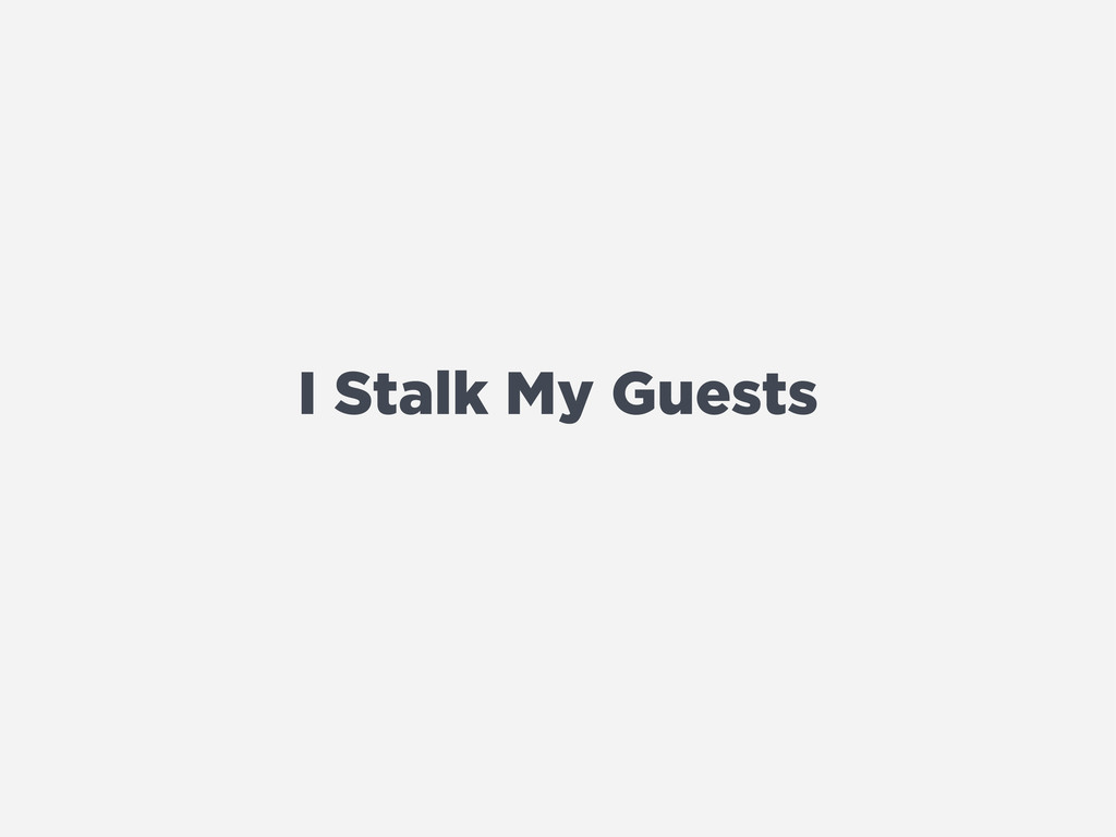 I Stalk My Guests