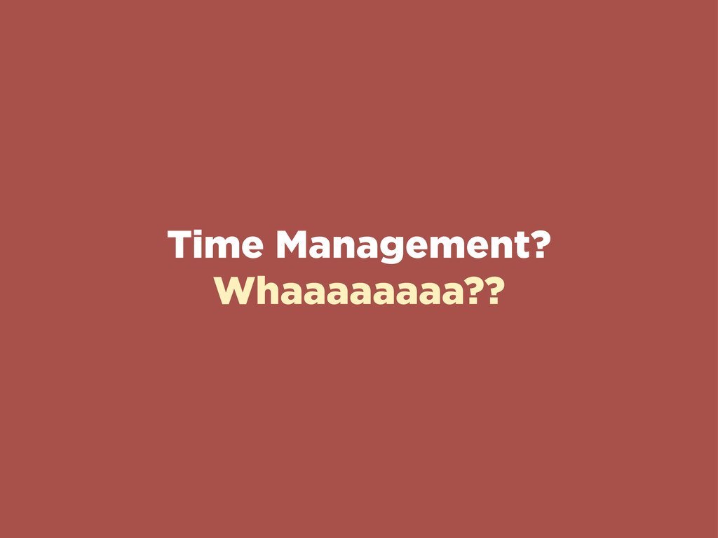 Time Management? Whaaaaaaaa??