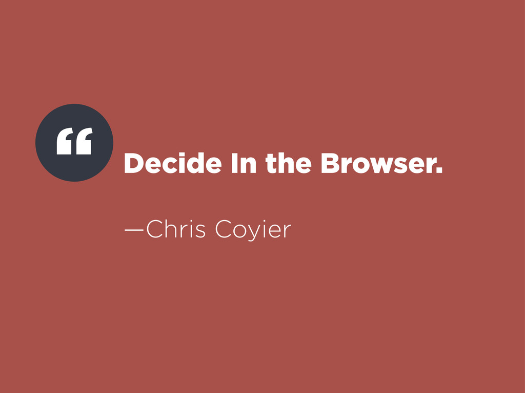 Decide In the Browser. —Chris Coyier ""
