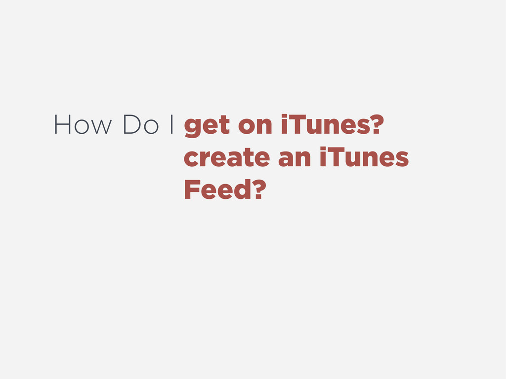 How Do I get on iTunes? create an iTunes Feed?