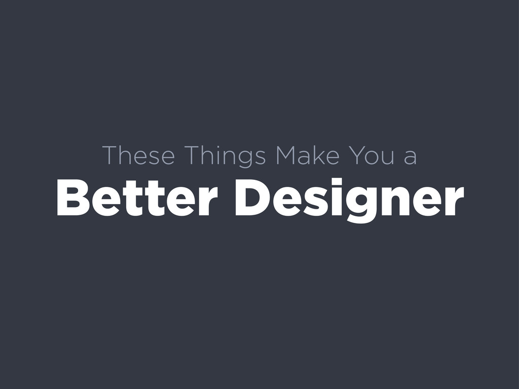 These Things Make You a Better Designer