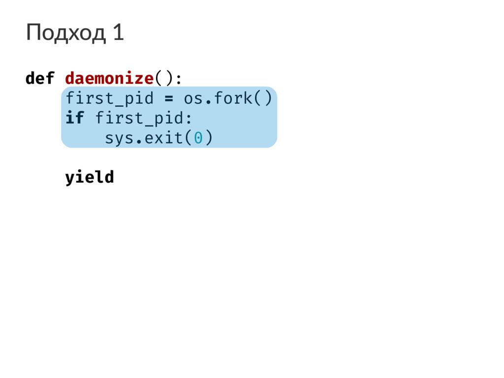 Подход 1 def daemonize(): first_pid = os.fork()...